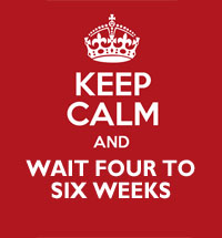 Keep Calm and Wait Four to Six Weeks